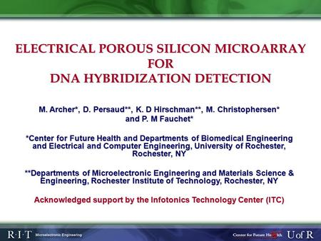 ELECTRICAL POROUS SILICON MICROARRAY FOR DNA HYBRIDIZATION DETECTION M. Archer*, D. Persaud**, K. D Hirschman**, M. Christophersen* and P. M Fauchet* *Center.