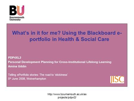 projects/pdpxl2/ What's in it for me? Using the Blackboard e- portfolio in Health & Social Care PDP4XL2 Personal Development.