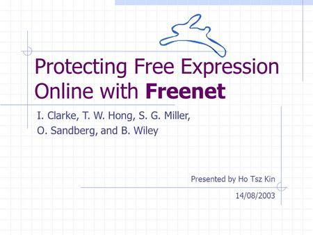 Protecting Free Expression Online with Freenet Presented by Ho Tsz Kin I. Clarke, T. W. Hong, S. G. Miller, O. Sandberg, and B. Wiley 14/08/2003.