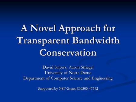 A Novel Approach for Transparent Bandwidth Conservation David Salyers, Aaron Striegel University of Notre Dame Department of Computer Science and Engineering.