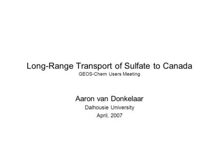 Long-Range Transport of Sulfate to Canada GEOS-Chem Users Meeting Aaron van Donkelaar Dalhousie University April, 2007.