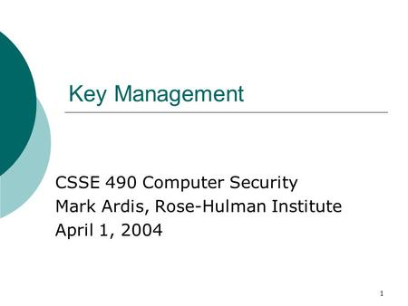 1 Key Management CSSE 490 Computer Security Mark Ardis, Rose-Hulman Institute April 1, 2004.