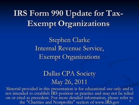 1 1 IRS Form 990 Update for Tax- Exempt Organizations Stephen Clarke Internal Revenue Service, Exempt Organizations Dallas CPA Society May 26, 2011 Material.