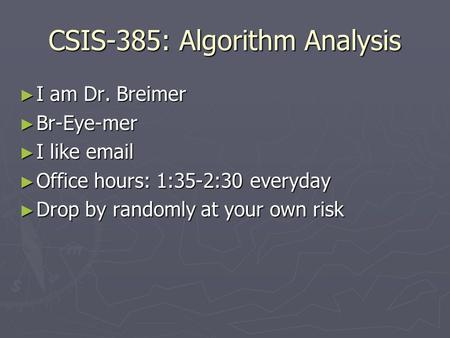 CSIS-385: Algorithm Analysis ► I am Dr. Breimer ► Br-Eye-mer ► I like email ► Office hours: 1:35-2:30 everyday ► Drop by randomly at your own risk.