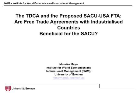 IWIM – Institute for World Economics and International Management The TDCA and the Proposed SACU-USA FTA: Are Free Trade Agreements with Industrialised.