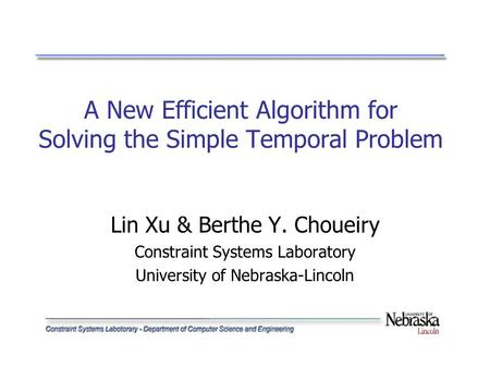 A New Efficient Algorithm for Solving the Simple Temporal Problem Lin Xu & Berthe Y. Choueiry Constraint Systems Laboratory University of Nebraska-Lincoln.