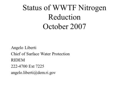 Status of WWTF Nitrogen Reduction October 2007 Angelo Liberti Chief of Surface Water Protection RIDEM 222-4700 Ext 7225