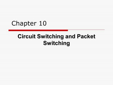 Chapter 10 Circuit Switching and Packet Switching.