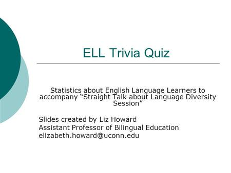 "ELL Trivia Quiz Statistics about English Language Learners to accompany ""Straight Talk about Language Diversity Session"" Slides created by Liz Howard Assistant."