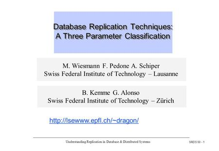 Understanding Replication in Database & Distributed Systems SRDS'00 - 1 Database Replication Techniques: A Three Parameter Classification M. Wiesmann F.