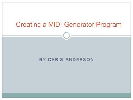 BY CHRIS ANDERSON Creating a MIDI Generator Program.