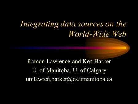 Integrating data sources on the World-Wide Web Ramon Lawrence and Ken Barker U. of Manitoba, U. of Calgary