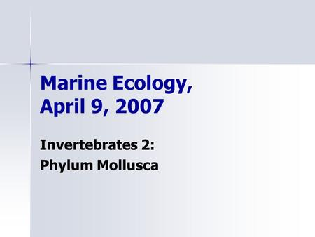 Marine Ecology, April 9, 2007 Invertebrates 2: Phylum Mollusca.
