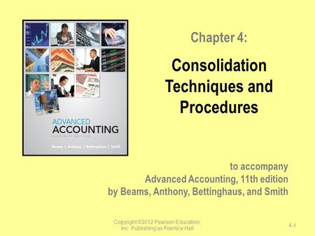 To accompany Advanced Accounting, 11th edition by Beams, Anthony, Bettinghaus, and Smith Chapter 4: Consolidation Techniques and Procedures Copyright ©2012.