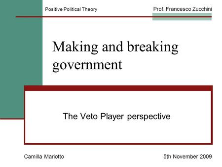 Making and breaking government The Veto Player perspective Camilla Mariotto5th November 2009 Positive Political Theory Prof. Francesco Zucchini.