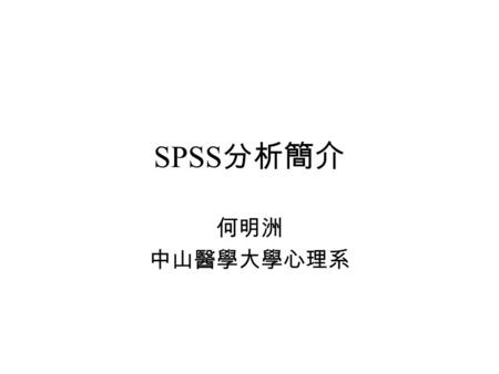 SPSS 分析簡介 何明洲 中山醫學大學心理系. 資料在 SPSS 上之排列 Between-subject design, one factor with three levels.