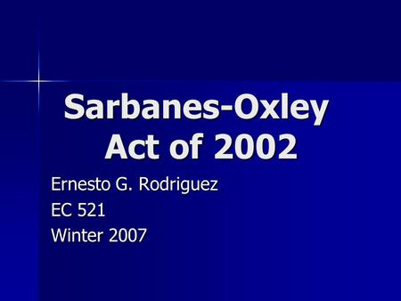 Sarbanes-Oxley Act of 2002 Ernesto G. Rodriguez EC 521 Winter 2007.