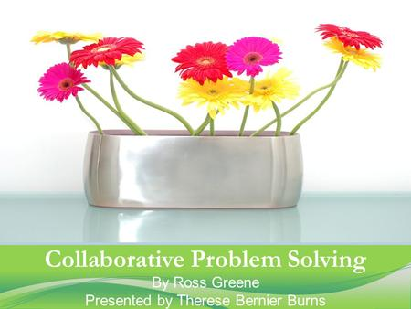 Collaborative Problem Solving By Ross Greene Presented by Therese Bernier Burns.