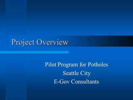 Project Overview Pilot Program for Potholes Seattle City E-Gov Consultants.