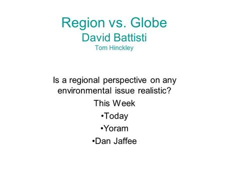 Region vs. Globe David Battisti Tom Hinckley Is a regional perspective on any environmental issue realistic? This Week Today Yoram Dan Jaffee.