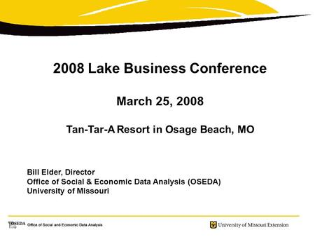 2008 Lake Business Conference March 25, 2008 Tan-Tar-A Resort in Osage Beach, MO Bill Elder, Director Office of Social & Economic Data Analysis (OSEDA)