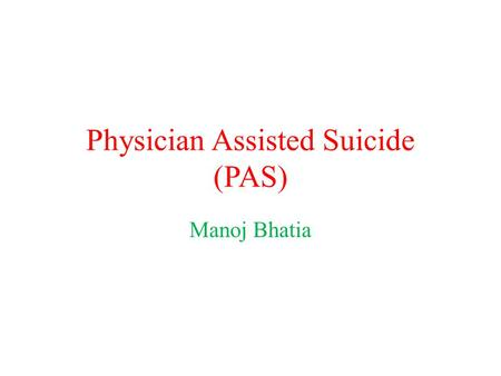 Physician Assisted Suicide (PAS) Manoj Bhatia. Introduction by Example.
