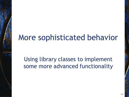 More sophisticated behavior Using library classes to implement some more advanced functionality 4.0.