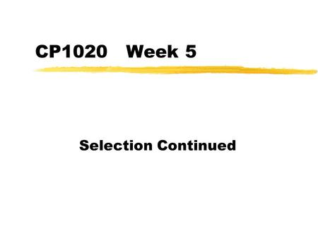 CP1020 Week 5 Selection Continued. CP1020 University of Wolverhampton - Steve Garner and Ian Coulson if then else zWe can use if then else statements.