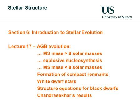 Stellar Structure Section 6: Introduction to Stellar Evolution Lecture 17 – AGB evolution: … MS mass > 8 solar masses … explosive nucleosynthesis … MS.