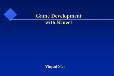 Yingcai Xiao Game Development with Kinect. Video Game Interactive animation: user-> interface (look) -> action (feel) -> feedback (A/V, haptic)