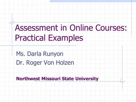 Assessment in Online Courses: Practical Examples Ms. Darla Runyon Dr. Roger Von Holzen Northwest Missouri State University.