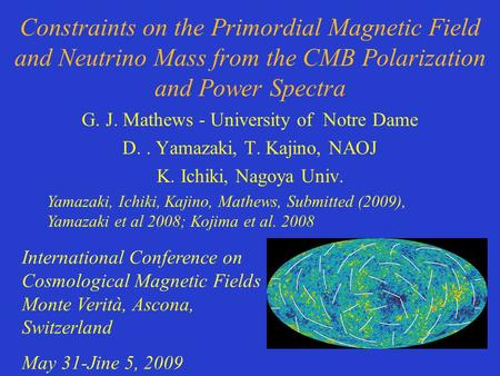 Constraints on the Primordial Magnetic Field and Neutrino Mass from the CMB Polarization and Power Spectra G. J. Mathews - University of Notre Dame D..