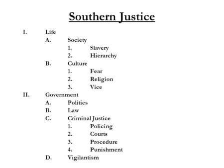 Southern Justice I.Life A.Society 1.Slavery 2.Hierarchy B.Culture 1.Fear 2.Religion 3.Vice II.Government A.Politics B. Law C.Criminal Justice 1.Policing.