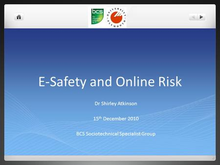E-Safety and Online Risk Dr Shirley Atkinson 15 th December 2010 BCS Sociotechnical Specialist Group.