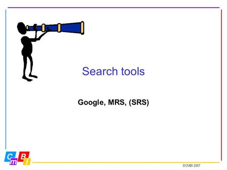 ©CMBI 2007 Search tools Google, MRS, (SRS). ©CMBI 2007 Search tools Google= Thé best generic search and retrieval system MRS= Maarten's Retrieval System.