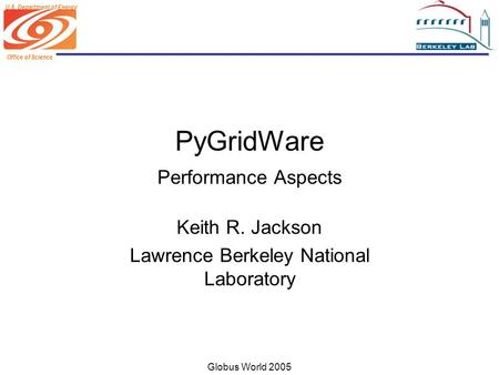Office of Science U.S. Department of Energy Globus World 2005 PyGridWare Performance Aspects Keith R. Jackson Lawrence Berkeley National Laboratory.