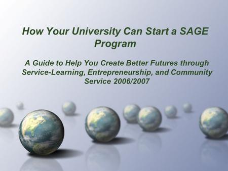How Your University Can Start a SAGE Program A Guide to Help You Create Better Futures through Service-Learning, Entrepreneurship, and Community Service.