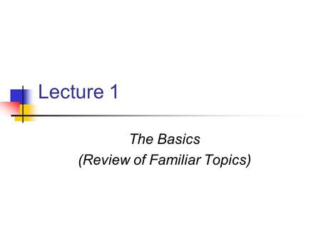 Lecture 1 The Basics (Review of Familiar Topics).