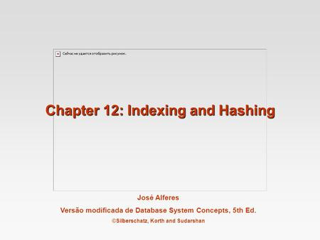 José Alferes Versão modificada de Database System Concepts, 5th Ed. ©Silberschatz, Korth and Sudarshan Chapter 12: Indexing and Hashing.