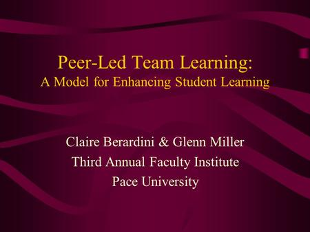 Peer-Led Team Learning: A Model for Enhancing Student Learning Claire Berardini & Glenn Miller Third Annual Faculty Institute Pace University.