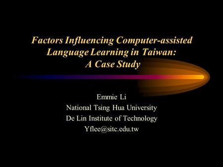 Factors Influencing Computer-assisted Language Learning in Taiwan: A Case Study Emmie Li National Tsing Hua University De Lin Institute of Technology