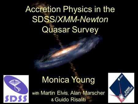 Accretion Physics in the SDSS/XMM-Newton Quasar Survey Monica Young with Martin Elvis, Alan Marscher & Guido Risaliti.