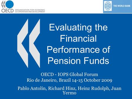Evaluating the Financial Performance of Pension Funds OECD - IOPS Global Forum Rio de Janeiro, Brazil 14-15 October 2009 Pablo Antolín, Richard Hinz, Heinz.