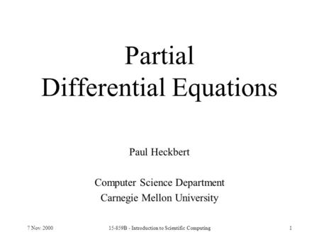 7 Nov. 200015-859B - Introduction to Scientific Computing1 Partial Differential Equations Paul Heckbert Computer Science Department Carnegie Mellon University.
