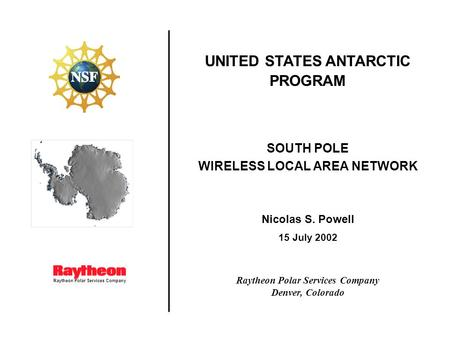 Raytheon Polar Services Company UNITED STATES ANTARCTIC PROGRAM SOUTH POLE WIRELESS LOCAL AREA NETWORK Nicolas S. Powell 15 July 2002 Raytheon Polar Services.