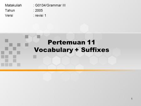 1 Pertemuan 11 Vocabulary + Suffixes Matakuliah: G0134/Grammar III Tahun: 2005 Versi: revisi 1.