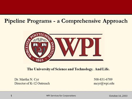 1 1October 16, 2003 WPI Services for Corporations The University of Science and Technology. And Life. Dr. Martha N. Cyr 508-831-6709 Director of K-12 Outreach.