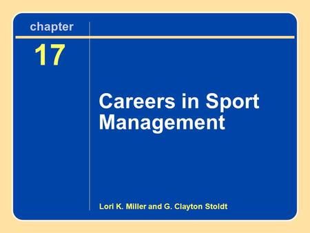 Chapter 17 Careers in Sport Management 17 Careers in Sport Management chapter Lori K. Miller and G. Clayton Stoldt.