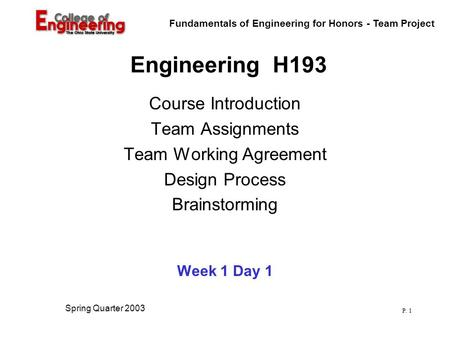 Fundamentals of Engineering for Honors - Team Project P. 1 Spring Quarter 2003 Engineering H193 Course Introduction Team Assignments Team Working Agreement.