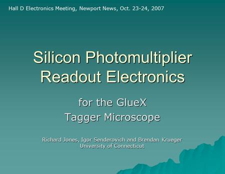 Silicon Photomultiplier Readout Electronics for the GlueX Tagger Microscope Hall D Electronics Meeting, Newport News, Oct. 23-24, 2007 Richard Jones, Igor.